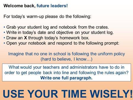 Welcome back, future leaders! For today's warm-up please do the following: Grab your student log and notebook from the crates. Write in today's date and.