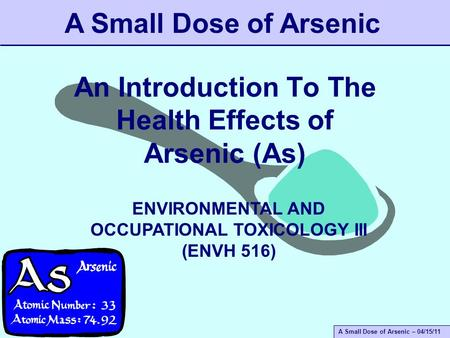 A Small Dose of Arsenic – 04/15/11 An Introduction To The Health Effects of Arsenic (As) A Small Dose of Arsenic ENVIRONMENTAL AND OCCUPATIONAL TOXICOLOGY.