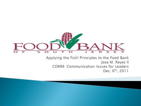 Applying the Fish! Principles to the Food Bank Jose M. Reyes II COMM: Communication Issues for Leaders Dec. 6 th, 2011.