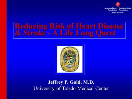 Reducing Risk of Heart Disease & Stroke - A Life Long Quest Jeffrey P. Gold, M.D. University of Toledo Medical Center.
