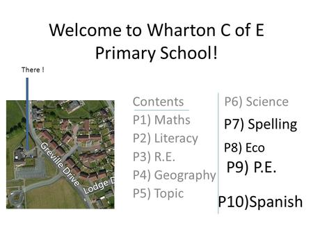 Welcome to Wharton C of E Primary School! Contents P6) Science P1) Maths P2) Literacy P3) R.E. P4) Geography P5) Topic There ! P7) Spelling P8) Eco P9)
