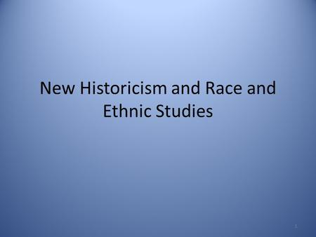 "New Historicism and Race and Ethnic Studies 1. ""New"" vs. ""Old"" Historicism ""Old"" Historicism – History provides the background and context for a story."