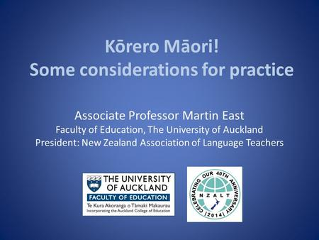 Kōrero Māori! Some considerations for practice Associate Professor Martin East Faculty of Education, The University of Auckland President: New Zealand.