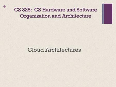 + CS 325: CS Hardware and Software Organization and Architecture Cloud Architectures.