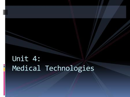Unit 4: Medical Technologies. - any format of machinery that is used to operate or perform medical procedures.