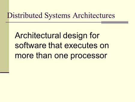 Distributed Systems Architectures Architectural design for software that executes on more than one processor.