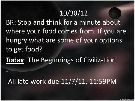 10/30/12 BR: Stop and think for a minute about where your food comes from. If you are hungry what are some of your options to get food? Today: The Beginnings.