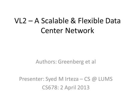 VL2 – A Scalable & Flexible Data Center Network Authors: Greenberg et al Presenter: Syed M Irteza – LUMS CS678: 2 April 2013.