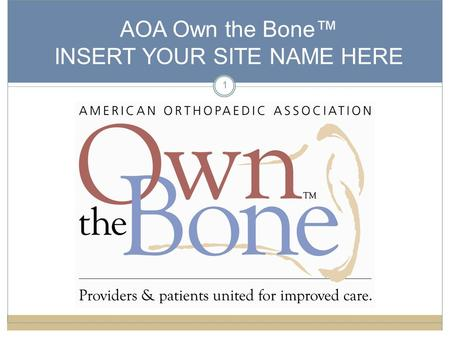 1 AOA Own the Bone™ INSERT YOUR SITE NAME HERE. 2 Welcome/Goals Welcome Introduction of Team Members Goals of Meeting ● Discuss osteoporosis and low bone.