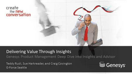 Delivering Value Through Insights Genesys Product Management Deep Dive into Insights and Advisor Teddy Rusli, Sue Harkreader, and Craig Covington G-Force.