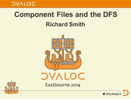 Richard Smith Component Files and the DFS. Topics 1. New features in V14.0 2. Dyalog File Server (DFS) V2.0 3. Future possibilities.
