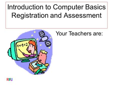 Introduction to Computer Basics Registration and Assessment Your Teachers are: