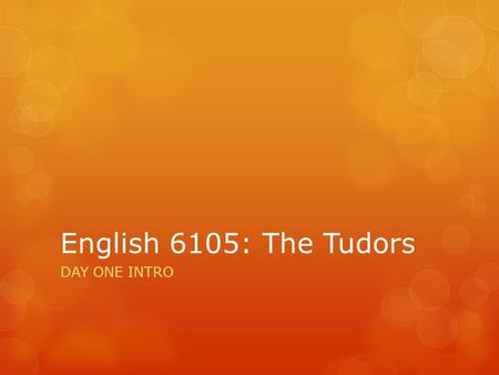 English 6105: The Tudors DAY ONE INTRO. A quick grammatical sidebar  If you're naming the century, no hyphen:  The sixteenth century was a time of upheaval.
