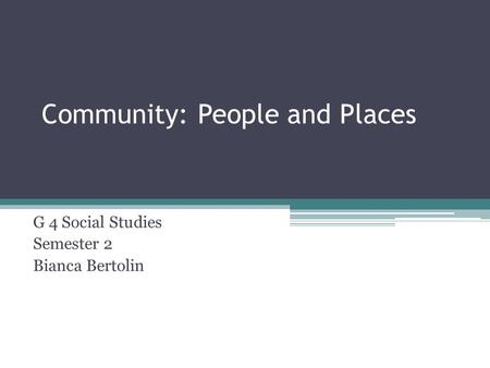 Community: People and Places G 4 Social Studies Semester 2 Bianca Bertolin.