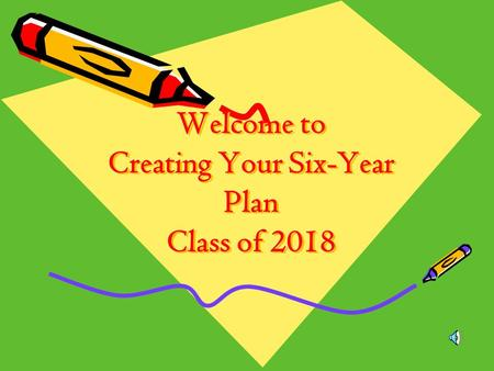 Welcome to Creating Your Six-Year Plan Class of 2018.