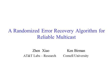A Randomized Error Recovery Algorithm for Reliable Multicast Zhen Xiao Ken Birman AT&T Labs – Research Cornell University.