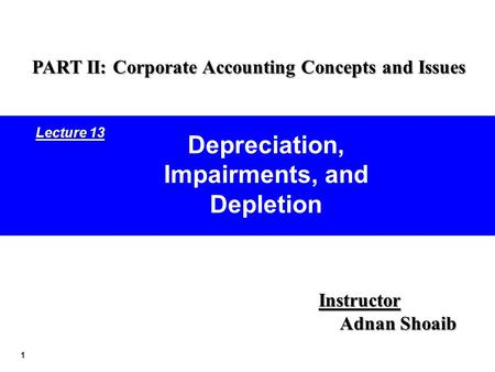 1 Depreciation, Impairments, and Depletion Instructor Adnan Shoaib PART II: Corporate Accounting Concepts and Issues Lecture 13.
