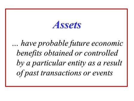 Assets … have probable future economic benefits obtained or controlled by a particular entity as a result of past transactions or events.
