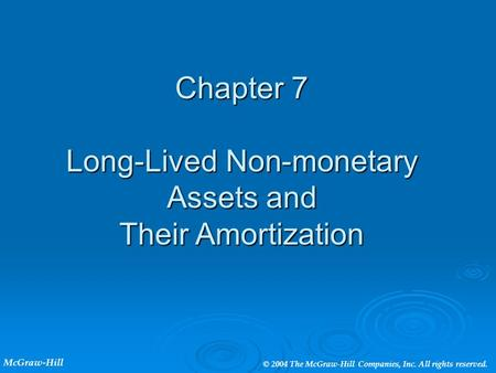 Chapter 7 Long-Lived Non-monetary Assets and Their Amortization McGraw-Hill © 2004 The McGraw-Hill Companies, Inc. All rights reserved.