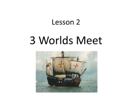 Lesson 2 3 Worlds Meet. The First Europeans To get from Europe to Asia took a long time A man named Christopher Columbus wanted to find a shorter route.