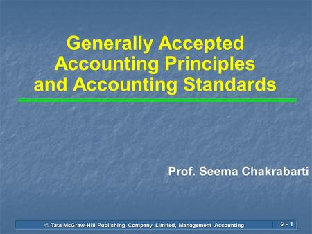 © Tata McGraw-Hill Publishing Company Limited, Management Accounting 2 - 1 Generally Accepted Accounting Principles and Accounting Standards Prof. Seema.