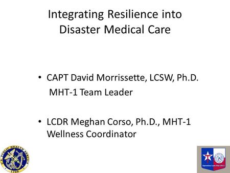 Integrating Resilience into Disaster Medical Care CAPT David Morrissette, LCSW, Ph.D. MHT-1 Team Leader LCDR Meghan Corso, Ph.D., MHT-1 Wellness Coordinator.