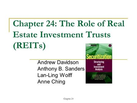 Chapter 24 Chapter 24: The Role of Real Estate Investment Trusts (REITs) Andrew Davidson Anthony B. Sanders Lan-Ling Wolff Anne Ching.