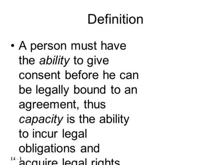 Definition A person must have the ability to give consent before he can be legally bound to an agreement, thus capacity is the ability to incur legal obligations.