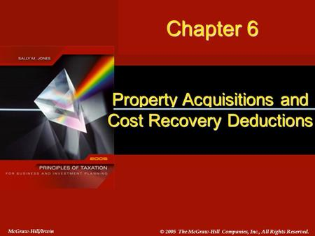 #6-1 Chapter 6 McGraw-Hill/Irwin © 2005 The McGraw-Hill Companies, Inc., All Rights Reserved. Property Acquisitions and Cost Recovery Deductions Chapter.