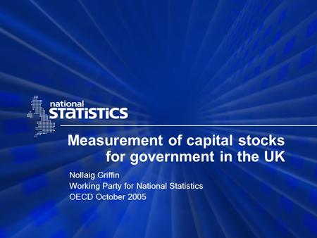 Measurement of capital stocks for government in the UK Nollaig Griffin Working Party for National Statistics OECD October 2005.