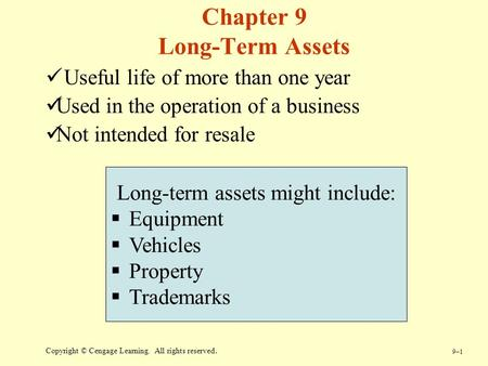 9–19–1 Copyright © Cengage Learning. All rights reserved. Chapter 9 Long-Term Assets Useful life of more than one year Used in the operation of a business.