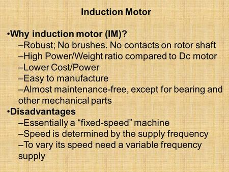 Induction Motor Why induction motor (IM)? –Robust; No brushes. No contacts on rotor shaft –High Power/Weight ratio compared to Dc motor –Lower Cost/Power.