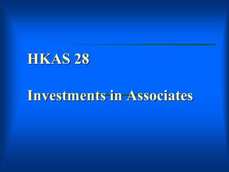 HKAS 28 Investments in Associates. Investments in Associates  Scope  What is associate?  Application of Equity Method  Impairment Losses  Separate.