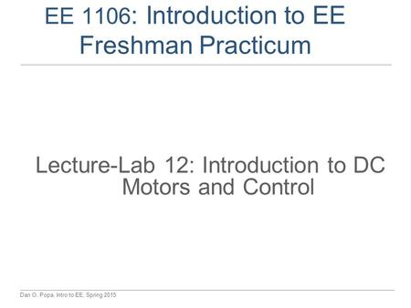 Dan O. Popa, Intro to EE, Spring 2015 EE 1106 : Introduction to EE Freshman Practicum Lecture-Lab 12: Introduction to DC Motors and Control.