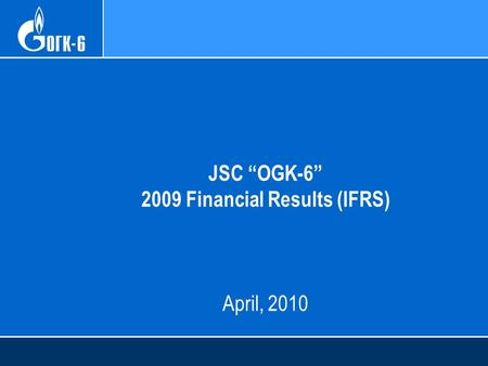 "JSC ""OGK-6"" 2009 Financial Results (IFRS) April, 2010."