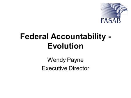 Federal Accountability - Evolution Wendy Payne Executive Director.
