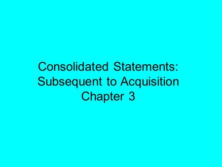 Consolidated Statements: Subsequent to Acquisition Chapter 3.