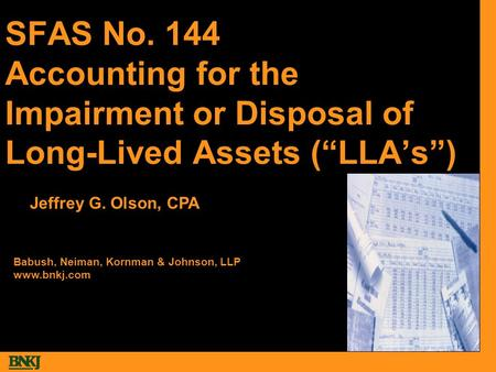 "SFAS No. 144 Accounting for the Impairment or Disposal of Long-Lived Assets (""LLA's"") Babush, Neiman, Kornman & Johnson, LLP www.bnkj.com Jeffrey G. Olson,"