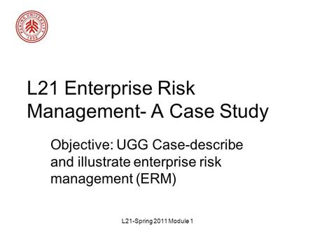 L21-Spring 2011 Module 1 L21 Enterprise Risk Management- A Case Study Objective: UGG Case-describe and illustrate enterprise risk management (ERM)