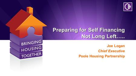 Preparing for Self Financing Not Long Left….. Joe Logan Chief Executive Poole Housing Partnership.