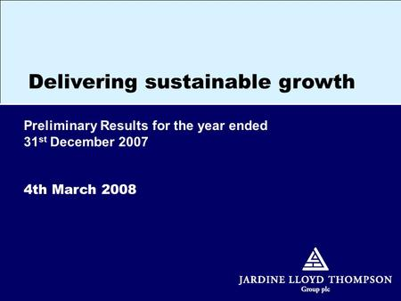 Preliminary Results for the year ended 31 st December 2007 4th March 2008 Delivering sustainable growth.
