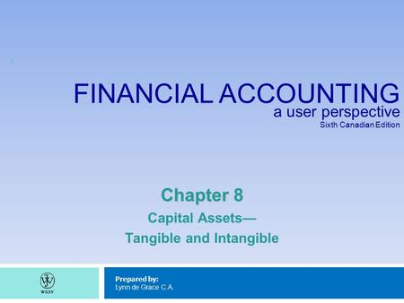 FINANCIAL ACCOUNTING a user perspective Sixth Canadian Edition Prepared by: Lynn de Grace C.A. Chapter 8 Capital Assets— Tangible and Intangible 1.