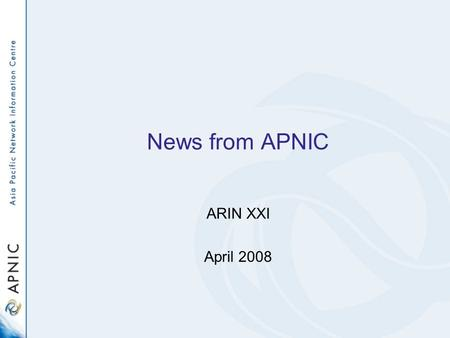 News from APNIC ARIN XXI April 2008. APNIC Areas APNIC structure - 2008 ServicesCommunicationsBusinessChief Scientist DG.