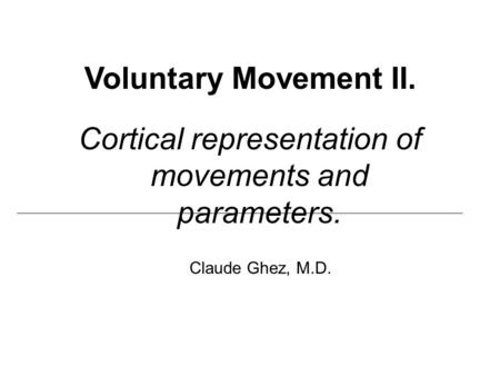Voluntary Movement II. Cortical representation of movements and parameters. Claude Ghez, M.D.