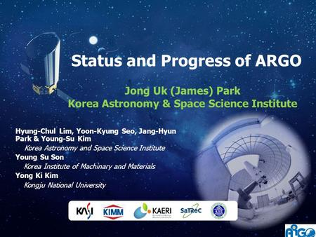 Status and Progress of ARGO Jong Uk (James) Park Korea Astronomy & Space Science Institute Hyung-Chul Lim, Yoon-Kyung Seo, Jang-Hyun Park & Young-Su Kim.
