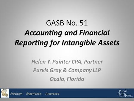 Precision Experience Assurance GASB No. 51 Accounting and Financial Reporting for Intangible Assets Helen Y. Painter CPA, Partner Purvis Gray & Company.