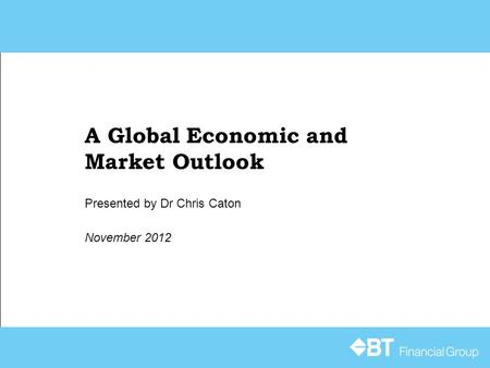 A Global Economic and Market Outlook November 2012 Presented by Dr Chris Caton.