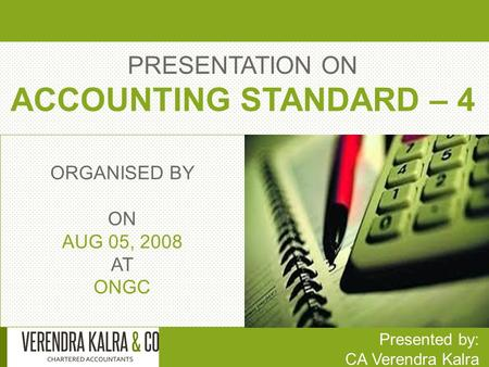 PRESENTATION ON ACCOUNTING STANDARD – 4 Presented by: CA Verendra Kalra ORGANISED BY ON AUG 05, 2008 AT ONGC.