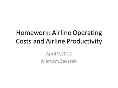 Homework: Airline Operating Costs and Airline Productivity April 9,2012 Maryam Zavareh.