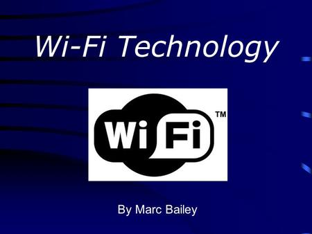 Wi-Fi Technology By Marc Bailey. What is Wi-Fi? Wi-Fi or Wireless Fidelity is a wireless technolgy owned by the Wi-Fi Alliance (formed in 1999) Goal: